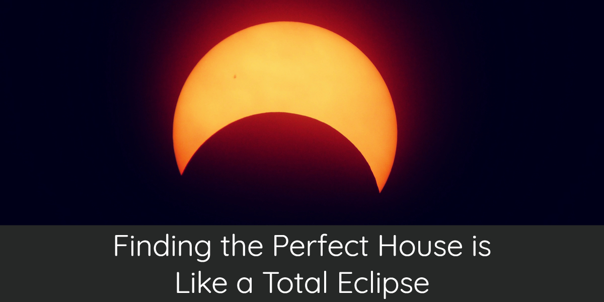 Finding the Perfect House is Like a Total Eclipse